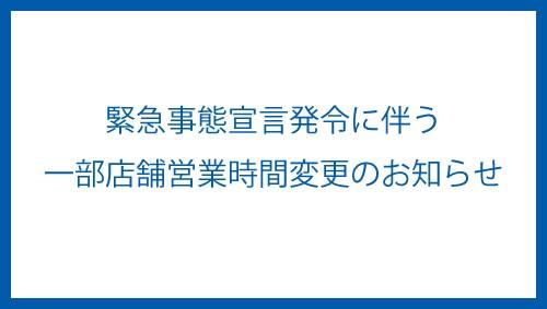 緊急事態宣言発令に伴う一部店舗営業時間変更のお知らせ